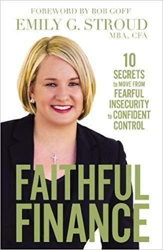 Faithful Finance: 10 Secrets to Move from Fearful Insecurity to Confident Control by EMILY G. STROUD, BOB GOFF