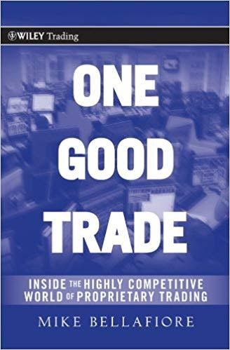 One Good Trade: Inside the Highly Competitive World of Proprietary Trading (Wiley Trading Book 454) BY MIKE BELLAFIORE